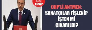 CHP'li Antmen: Sanatçılar fişlenip işten mi çıkarıldı?