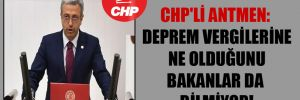 CHP'li Antmen: Deprem vergilerine ne olduğunu bakanlar da bilmiyor!