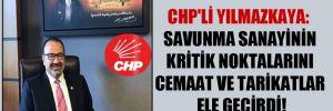 CHP'li Yılmazkaya: Savunma sanayinin kritik noktalarını cemaat ve tarikatlar ele geçirdi!