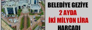Belediye geziye 2 ayda iki milyon lira harcadı