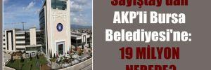 Sayıştay'dan AKP'li Bursa Belediyesi'ne: 19 milyon nerede?