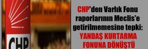 CHP'den Varlık Fonu raporlarının Meclis'e getirilmemesine tepki: Yandaş kurtarma fonuna dönüştü