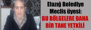CHP'li Elazığ Belediye Meclis üyesi: Bu bölgelere daha bir tane yetkili gelmedi!