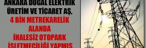 Ankara Doğal Elektrik Üretim ve Ticaret AŞ, 4 bin metrekarelik alanda ihalesiz otopark işletmeciliği yapmış
