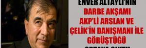 Enver Altaylı'nın darbe akşamı AKP'li Arslan ve Çelik'in danışmanı ile görüştüğü ortaya çıktı!