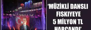 'Müzikli danslı fıskıyeye 5 milyon TL harcandı'