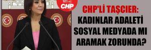 CHP'li Taşcıer: Kadınlar adaleti sosyal medyada mı aramak zorunda?
