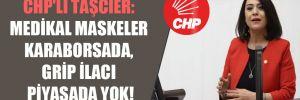 CHP'li Taşcıer: Medikal maskeler karaborsada, grip ilacı piyasada yok!