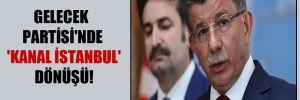 Gelecek Partisi'nde 'Kanal İstanbul' dönüşü!