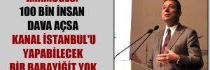 İmamoğlu: 100 bin insan dava açsa Kanal İstanbul'u yapabilecek bir babayiğit yok