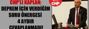 CHP'li Kaplan: Deprem için verdiğim soru önergesi 4 aydır cevaplanmadı!