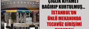 Çığlık kıyamet bağırıp kurtulmuş… İstanbul'un ünlü mekanında tecavüz girişimi skandalı
