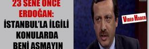23 sene önce Erdoğan: İstanbul'la ilgili konularda beni aşmayın