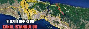 Elazığ depremi Kanal İstanbul'un sonudur!