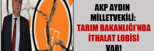 AKP Aydın Milletvekili: Tarım Bakanlığı'nda ithalat lobisi var