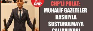 CHP'li Polat: Muhalif gazeteler baskıyla susturulmaya çalışılıyor!