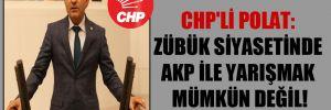 CHP'li Polat: Zübük siyasetinde AKP ile yarışmak mümkün değil!