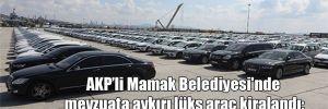 AKP'li Mamak Belediyesi'nde mevzuata aykırı lüks araç kiralandı: Büyük bir ilçeyiz, misafir gezdiriyoruz