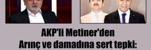 AKP'li Metiner'den Arınç ve damadına sert tepki: Haddinizi aşıyorsunuz!