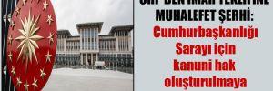 CHP'den imar teklifine muhalefet şerhi: Cumhurbaşkanlığı Sarayı için kanuni hak oluşturulmaya çalışılmakta