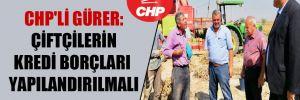 CHP'li Gürer: Çiftçilerin kredi borçları yapılandırılmalı