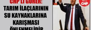 CHP'li Gürer: Tarım ilaçlarının su kaynaklarına karışması önlenmelidir