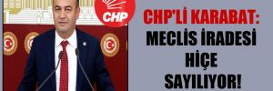 CHP'li Karabat: Meclis iradesi hiçe sayılıyor!