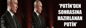 'Putin'den sonrasına hazırlanan Putin'