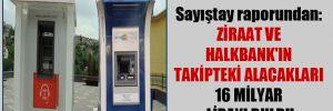 Sayıştay raporundan: Ziraat ve Halkbank'ın takipteki alacakları 16 milyar lirayı buldu