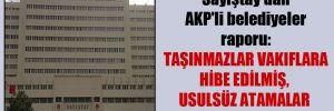 Sayıştay'dan AKP'li belediyeler raporu: Taşınmazlar vakıflara hibe edilmiş, usulsüz atamalar yapılmış