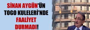 Sinan Aygün'ün Togo Kuleleri'nde faaliyet durmadı!