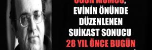 Uğur Mumcu, evinin önünde düzenlenen suikast sonucu 28 yıl önce bugün hayatını kaybetti