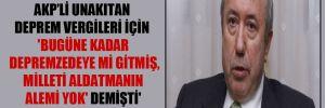 AKP'li Unakıtan deprem vergileri için 'Bugüne kadar depremzedeye mi gitmiş, Milleti aldatmanın alemi yok' demişti'