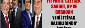 'İYİ Parti, Gelecek, Saadet, DP ve Babacan yeni ittifak hazırlığında' iddiası