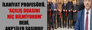 İlahiyat profesörü, 'Açılış duasını hiç bilmiyorum' dedi, AKP'liler şaşırdı!