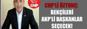 CHP'li Öztunç: Bekçileri AKP'li başkanlar seçecek!