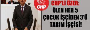 CHP'li Özer: Ölen her 5 çocuk işçiden 3'ü tarım işçisi!