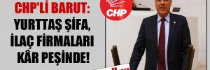 CHP'li Barut: Yurttaş şifa, ilaç firmaları kâr peşinde!