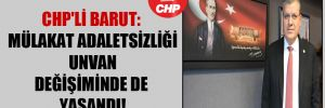 CHP'li Barut: Mülakat adaletsizliği unvan değişiminde de yaşandı!