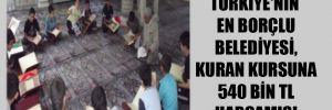 Türkiye'nin en borçlu belediyesi, Kuran kursuna 540 bin TL harcamış!