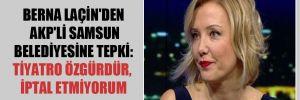 Berna Laçin'den AKP'li Samsun belediyesine tepki: Tiyatro özgürdür, iptal etmiyorum