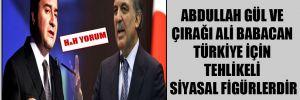 Abdullah Gül ve çırağı Ali Babacan Türkiye için tehlikeli siyasal figürlerdir