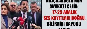 Kılıçdaroğlu'nun avukatı Çelik: 17-25 Aralık ses kayıtları doğru, bilirkişi raporu aldık!