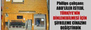 Philips çalışanı: ABD'liler istedi, Türkiye'nin dinlenebilmesi için şifreleme cihazını değiştirdik