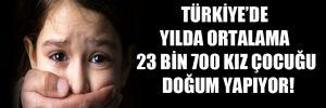 Türkiye'de yılda ortalama 23 bin 700 kız çocuğu doğum yapıyor!