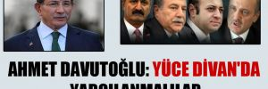 Ahmet Davutoğlu: Yüce Divan'da yargılanmalılar