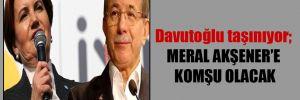 Davutoğlu taşınıyor; Meral Akşener'e komşu olacak