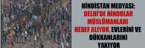 Hindistan medyası: Delhi'de Hindular Müslümanları hedef alıyor, evlerini ve dükkanlarını yakıyor