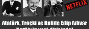 Atatürk, Troçki ve Halide Edip Adıvar Netflix'in yeni dizisinde!