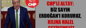 CHP'li Altay: Biz Sayın Erdoğan'ı koruruz, kılına halel getirtmeyiz